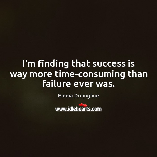 Image, I'm finding that success is way more time-consuming than failure ever was.