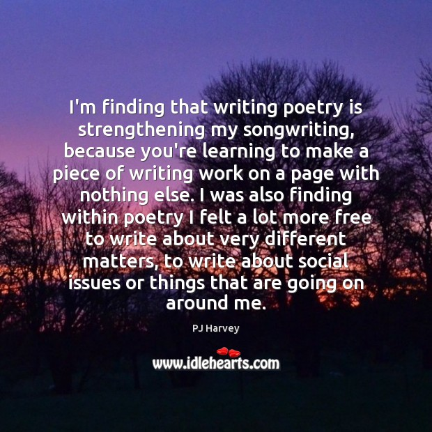 I'm finding that writing poetry is strengthening my songwriting, because you're learning Poetry Quotes Image