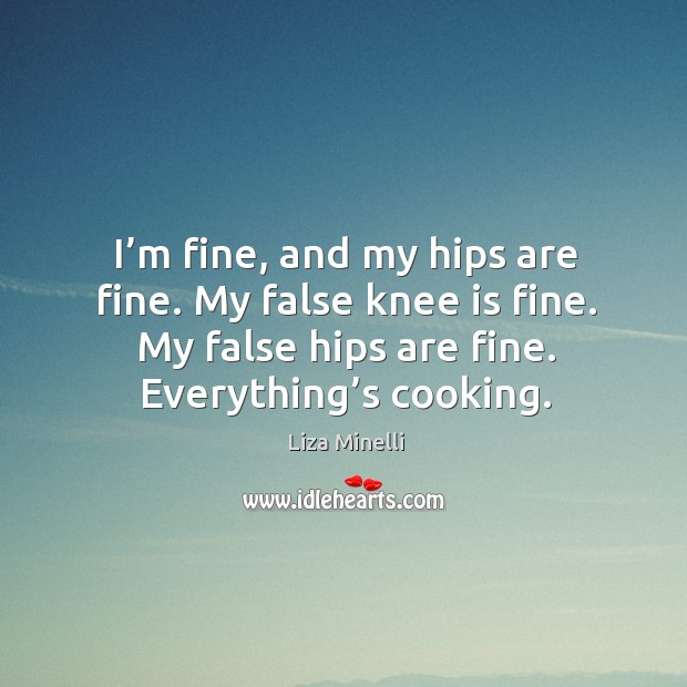 I'm fine, and my hips are fine. My false knee is fine. My false hips are fine. Everything's cooking. Image