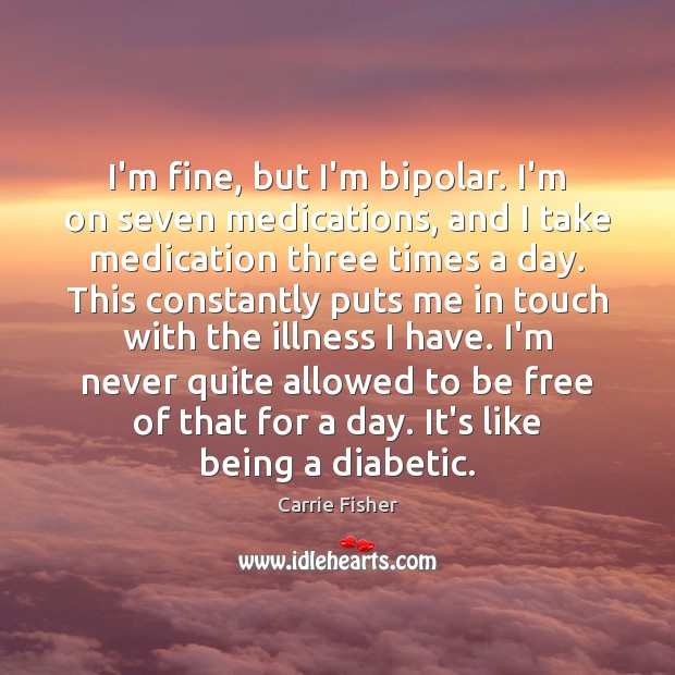 I'm fine, but I'm bipolar. I'm on seven medications, and I take Carrie Fisher Picture Quote