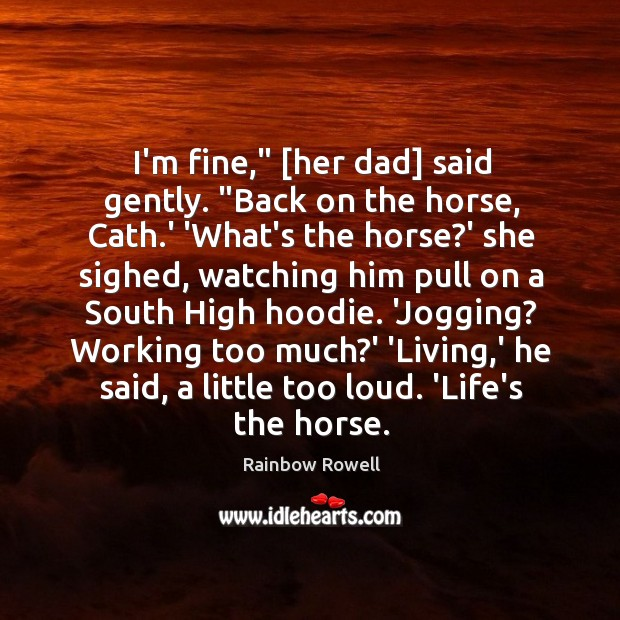 """I'm fine,"""" [her dad] said gently. """"Back on the horse, Cath.' Rainbow Rowell Picture Quote"""