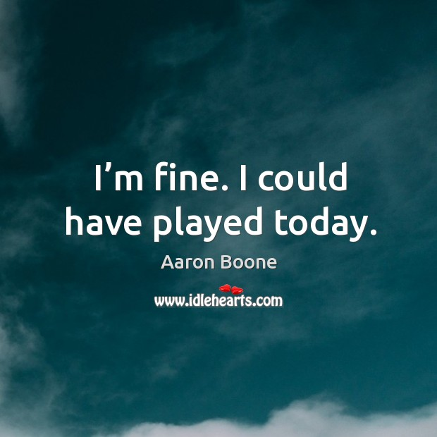 I'm fine. I could have played today. Aaron Boone Picture Quote