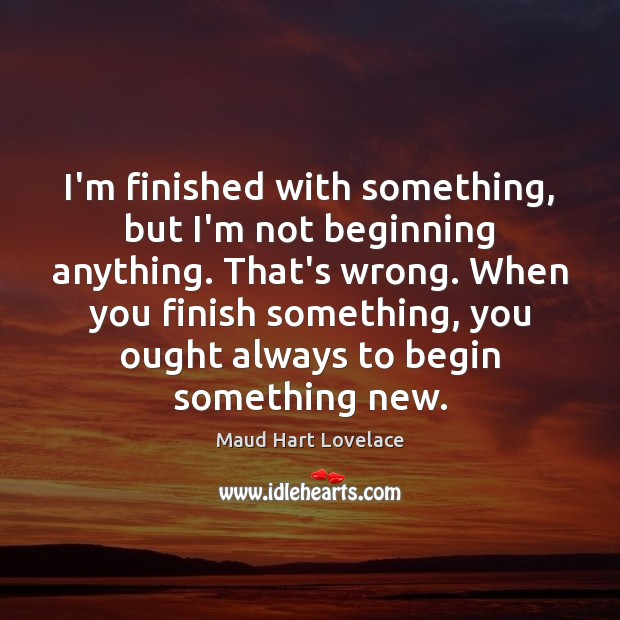 I'm finished with something, but I'm not beginning anything. That's wrong. When Image