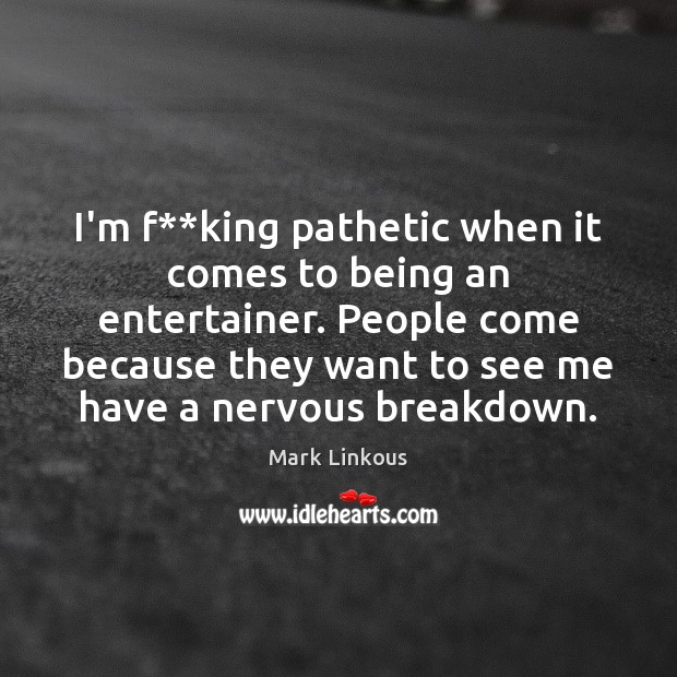 I'm f**king pathetic when it comes to being an entertainer. People Image