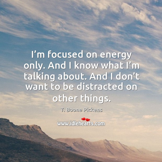 I'm focused on energy only. And I know what I'm talking about. And I don't want to be distracted on other things. T. Boone Pickens Picture Quote