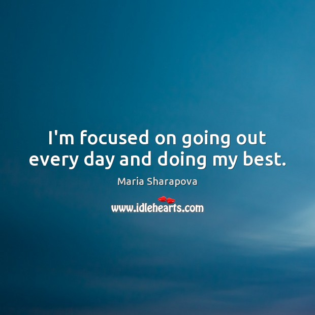 I'm focused on going out every day and doing my best. Maria Sharapova Picture Quote