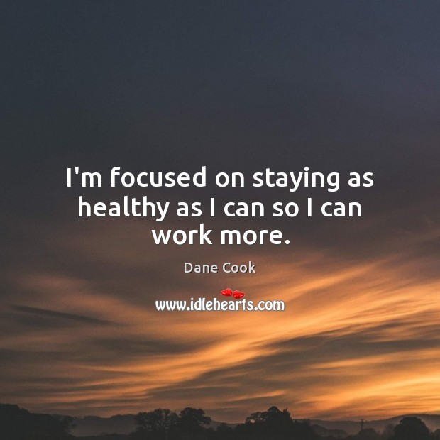 I'm focused on staying as healthy as I can so I can work more. Dane Cook Picture Quote