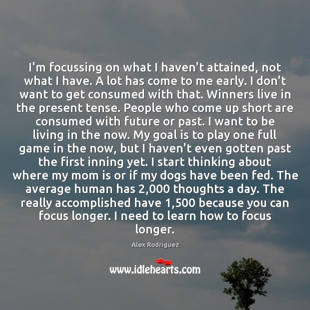 I'm focussing on what I haven't attained, not what I have. A Image