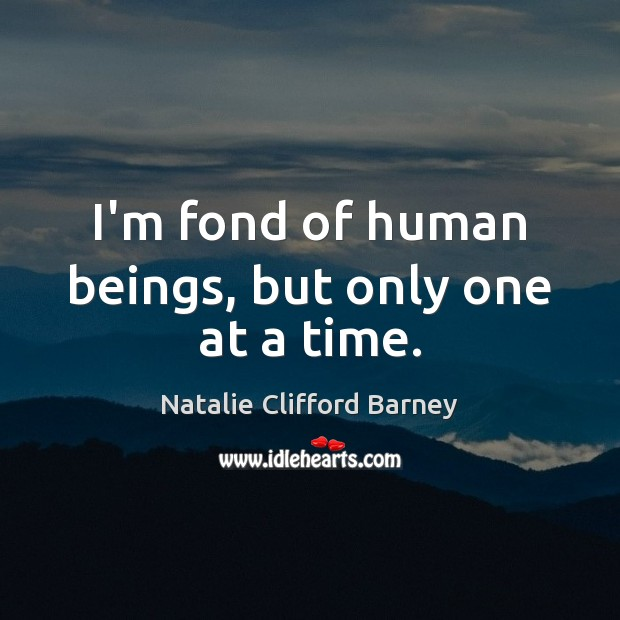 I'm fond of human beings, but only one at a time. Image