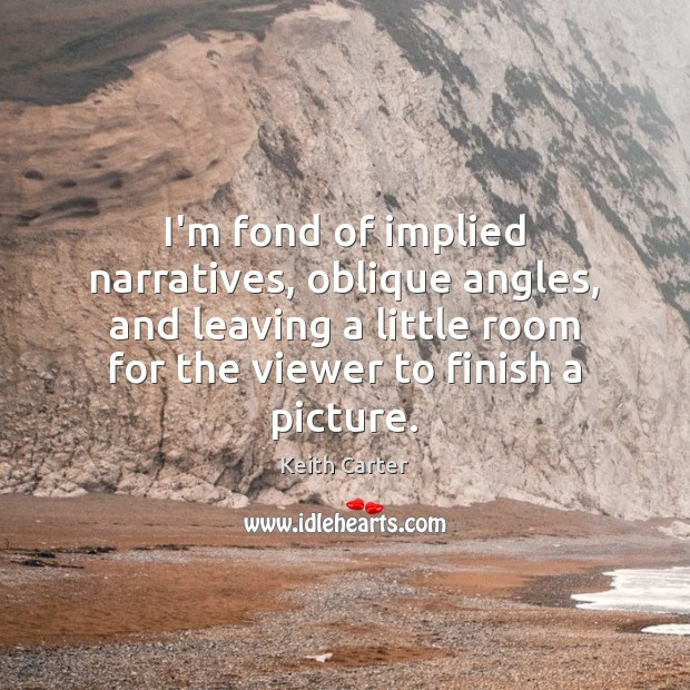 I'm fond of implied narratives, oblique angles, and leaving a little room Image