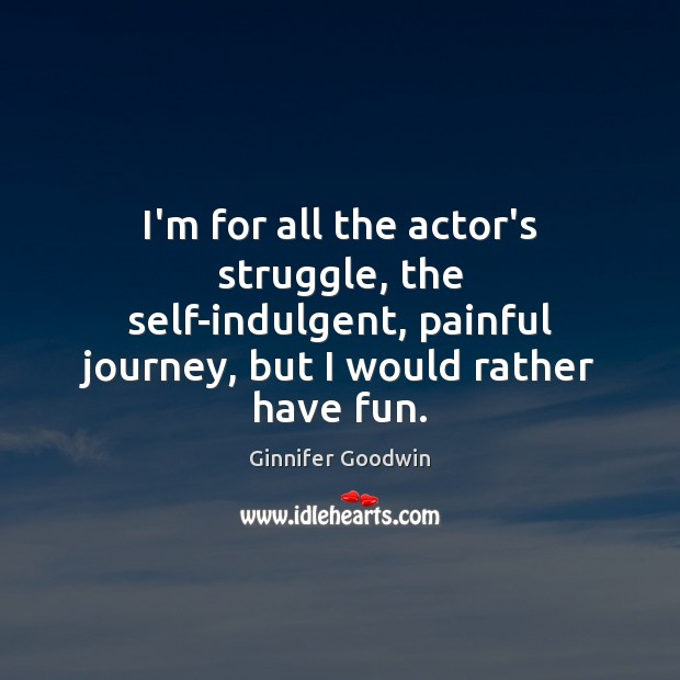 Image, I'm for all the actor's struggle, the self-indulgent, painful journey, but I