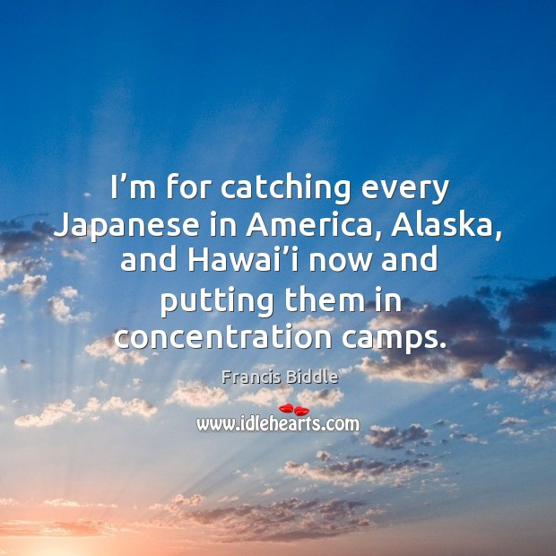 I'm for catching every japanese in america, alaska, and hawai'i now and putting them in concentration camps. Image