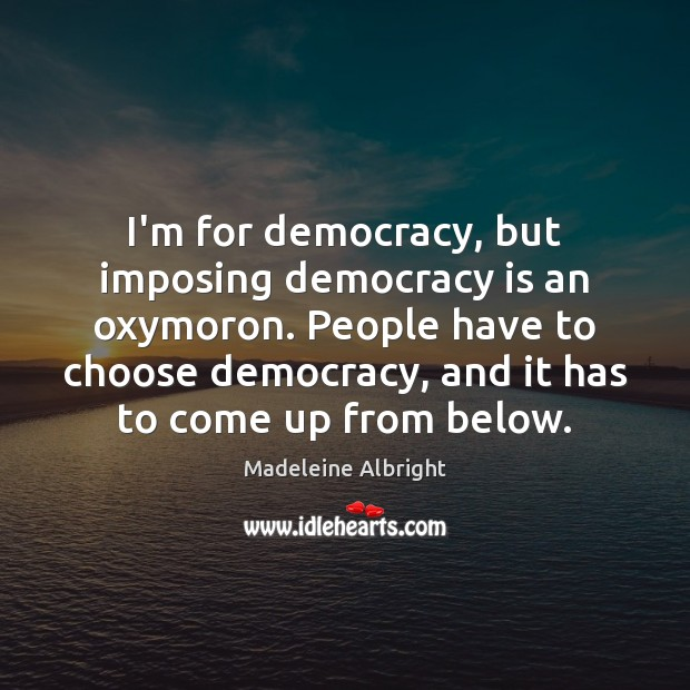 I'm for democracy, but imposing democracy is an oxymoron. People have to Democracy Quotes Image