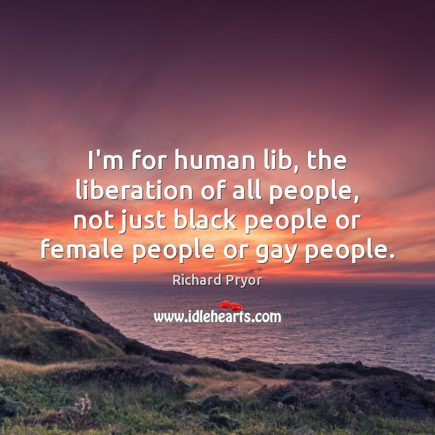 I'm for human lib, the liberation of all people, not just black Richard Pryor Picture Quote
