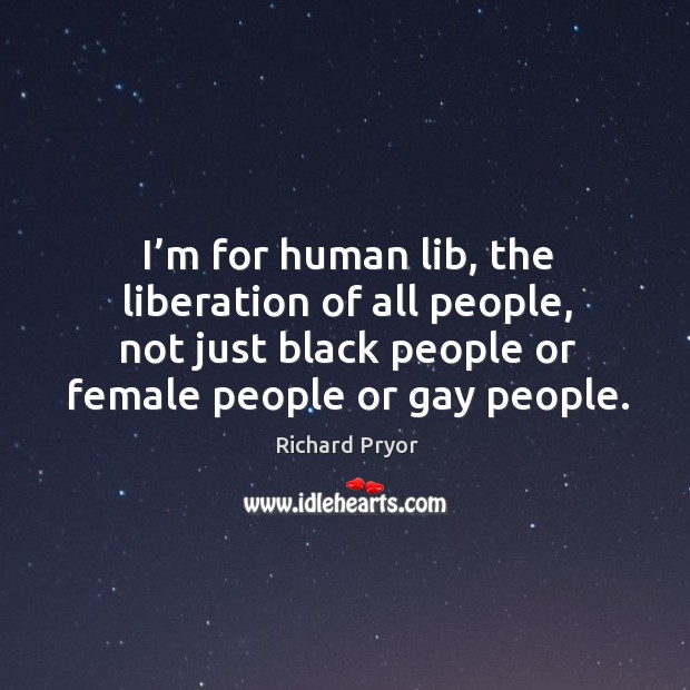 I'm for human lib, the liberation of all people, not just black people or female people or gay people. Image