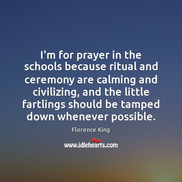 I'm for prayer in the schools because ritual and ceremony are calming Florence King Picture Quote