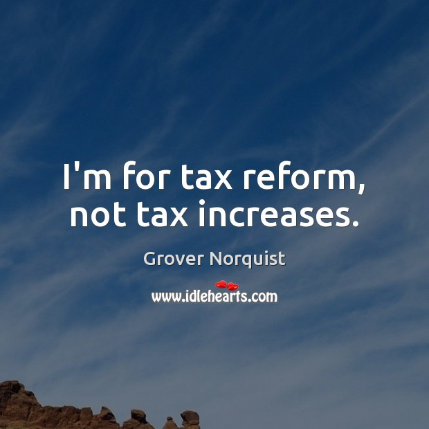 I'm for tax reform, not tax increases. Grover Norquist Picture Quote
