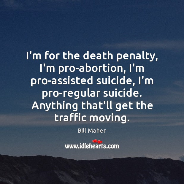 Image, I'm for the death penalty, I'm pro-abortion, I'm pro-assisted suicide, I'm pro-regular