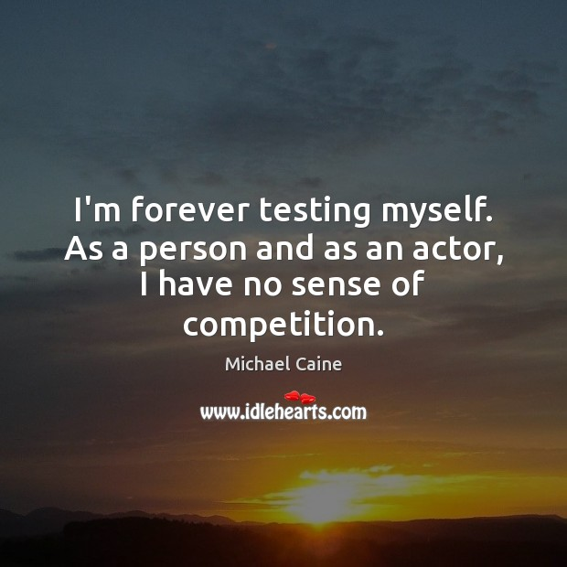 I'm forever testing myself. As a person and as an actor, I have no sense of competition. Image