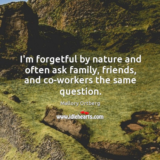 I'm forgetful by nature and often ask family, friends, and co-workers the same question. Mallory Ortberg Picture Quote