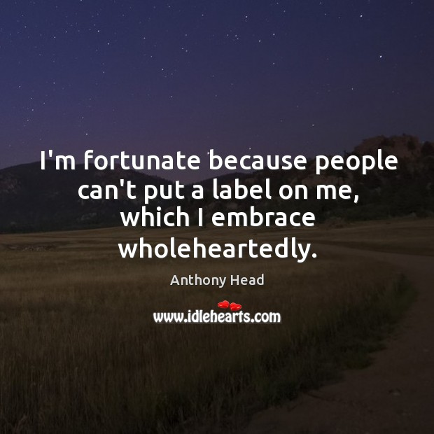 Image, I'm fortunate because people can't put a label on me, which I embrace wholeheartedly.