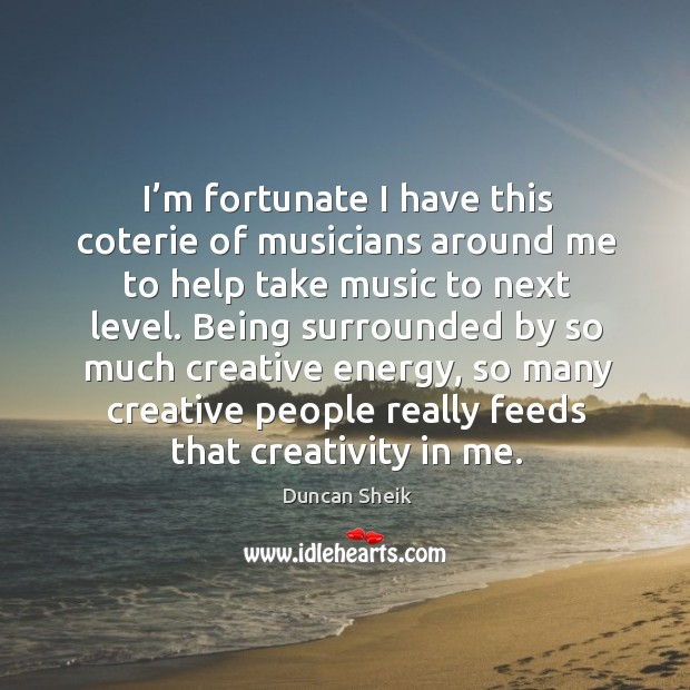 I'm fortunate I have this coterie of musicians around me to help take music to next level. Duncan Sheik Picture Quote