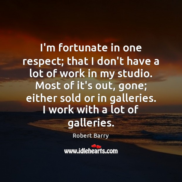 I'm fortunate in one respect; that I don't have a lot of Robert Barry Picture Quote