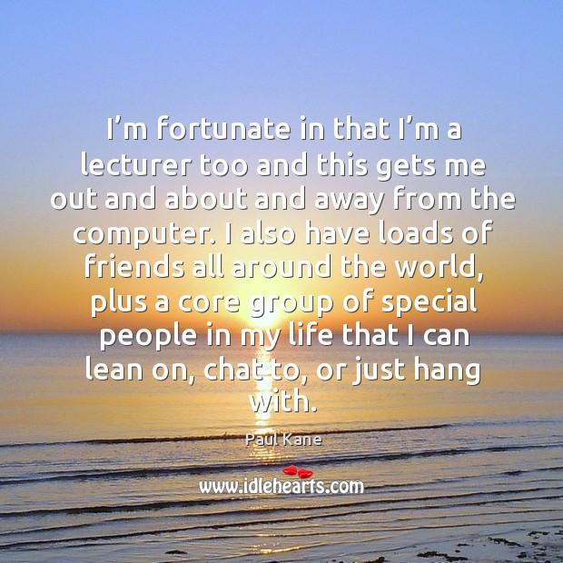 I'm fortunate in that I'm a lecturer too and this gets me out and about and away from the computer. Paul Kane Picture Quote