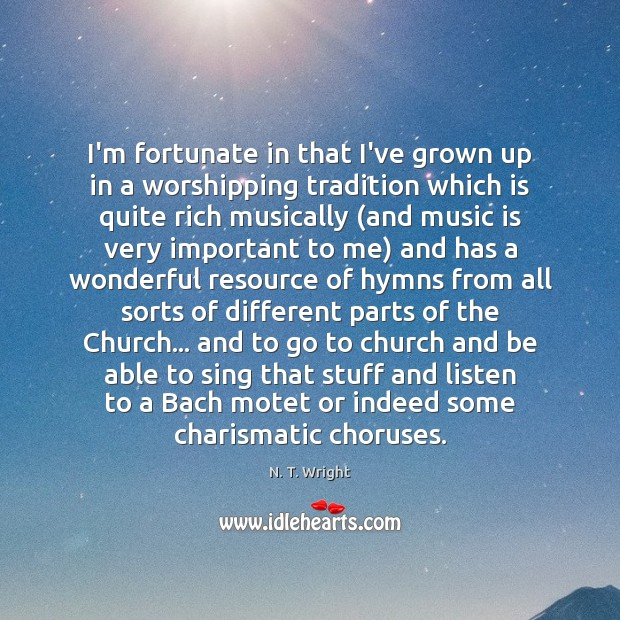 I'm fortunate in that I've grown up in a worshipping tradition which Music Quotes Image