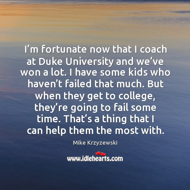 I'm fortunate now that I coach at duke university and we've won a lot. Image