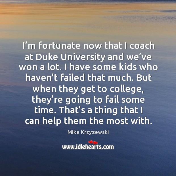 I'm fortunate now that I coach at duke university and we've won a lot. Image