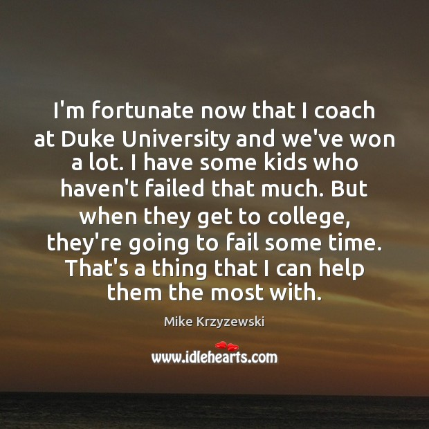 I'm fortunate now that I coach at Duke University and we've won Mike Krzyzewski Picture Quote