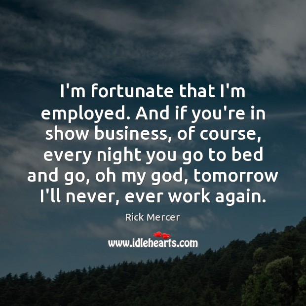 I'm fortunate that I'm employed. And if you're in show business, of Rick Mercer Picture Quote