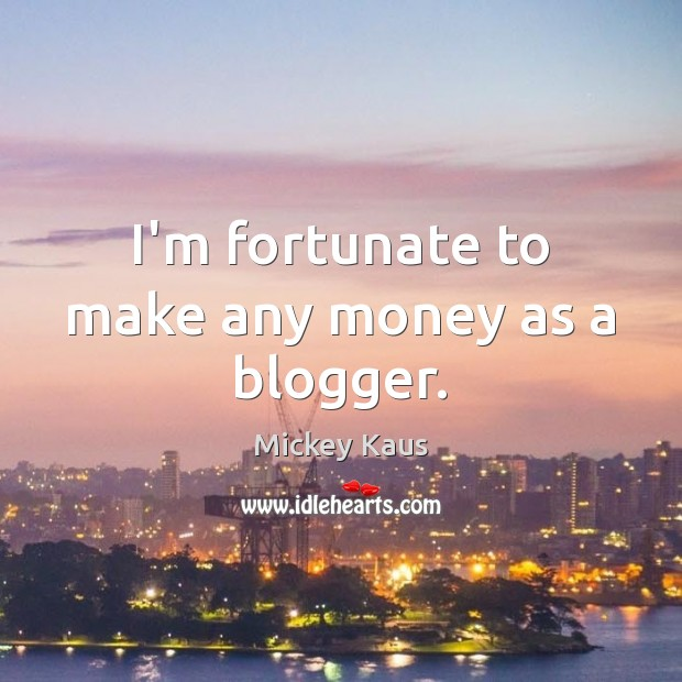 I'm fortunate to make any money as a blogger. Image