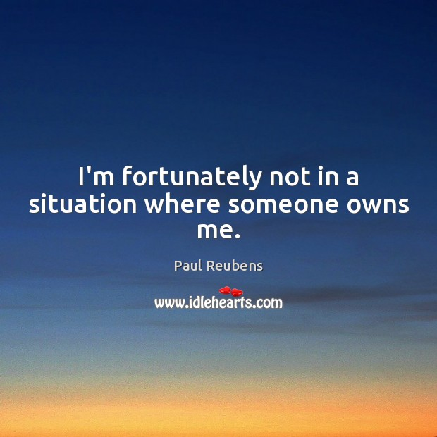 I'm fortunately not in a situation where someone owns me. Paul Reubens Picture Quote
