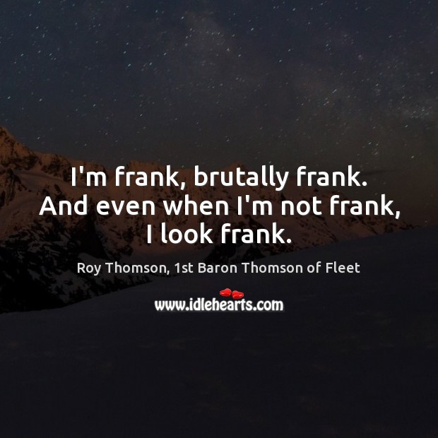 I'm frank, brutally frank. And even when I'm not frank, I look frank. Image