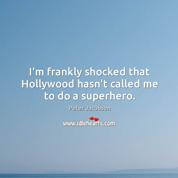 I'm frankly shocked that Hollywood hasn't called me to do a superhero. Peter Jacobson Picture Quote