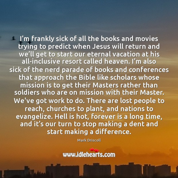 I'm frankly sick of all the books and movies trying to Mark Driscoll Picture Quote