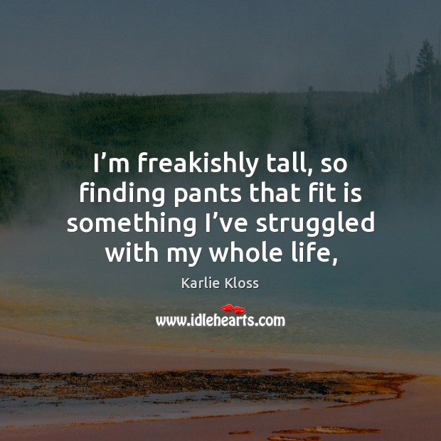 I'm freakishly tall, so finding pants that fit is something I' Karlie Kloss Picture Quote
