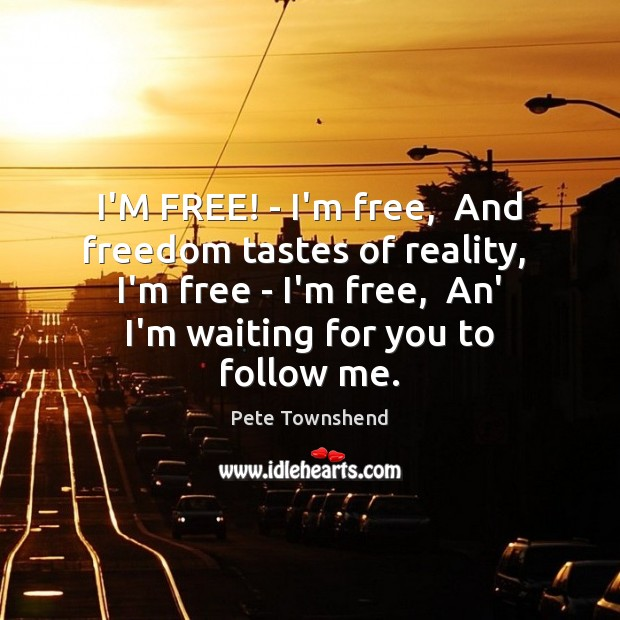I'M FREE! – I'm free,  And freedom tastes of reality,  I'm free Pete Townshend Picture Quote
