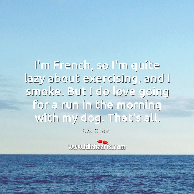 I'm French, so I'm quite lazy about exercising, and I smoke. But Eva Green Picture Quote