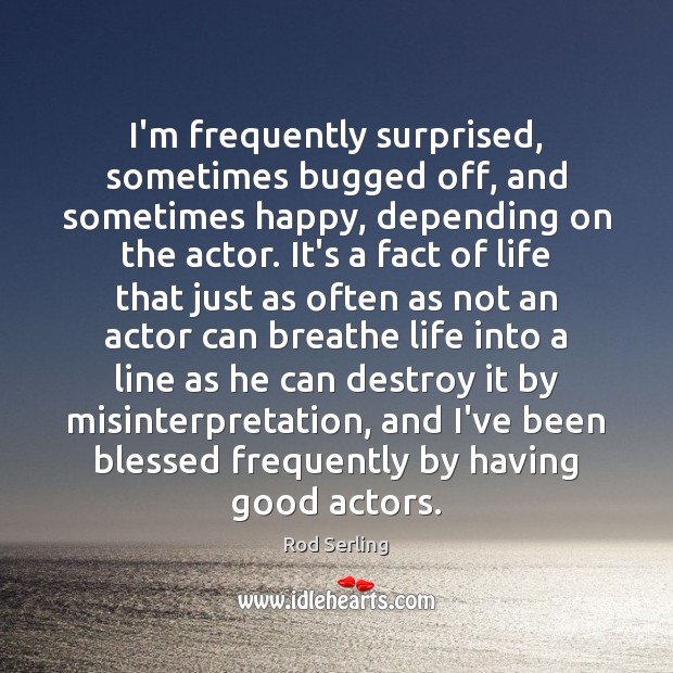 I'm frequently surprised, sometimes bugged off, and sometimes happy, depending on the Rod Serling Picture Quote
