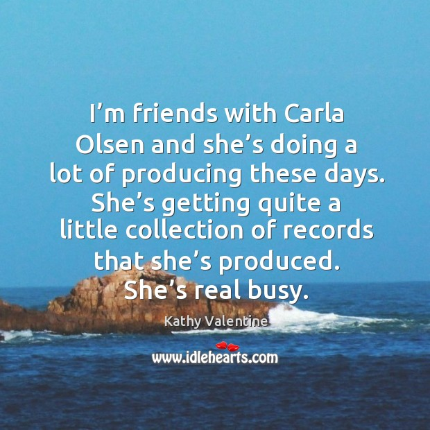 I'm friends with carla olsen and she's doing a lot of producing these days. Kathy Valentine Picture Quote