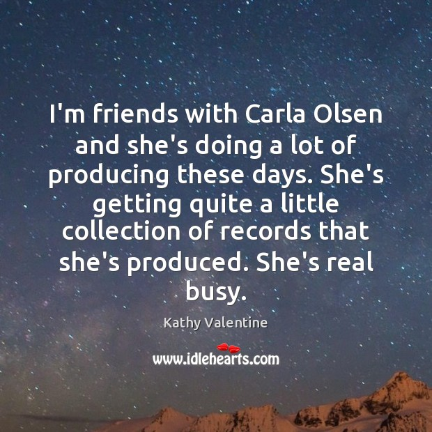 I'm friends with Carla Olsen and she's doing a lot of producing Kathy Valentine Picture Quote