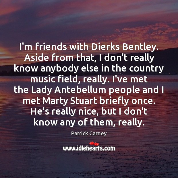 I'm friends with Dierks Bentley. Aside from that, I don't really know Image
