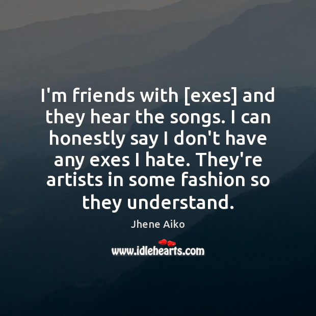 I'm friends with [exes] and they hear the songs. I can honestly Jhene Aiko Picture Quote
