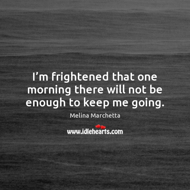 I'm frightened that one morning there will not be enough to keep me going. Melina Marchetta Picture Quote