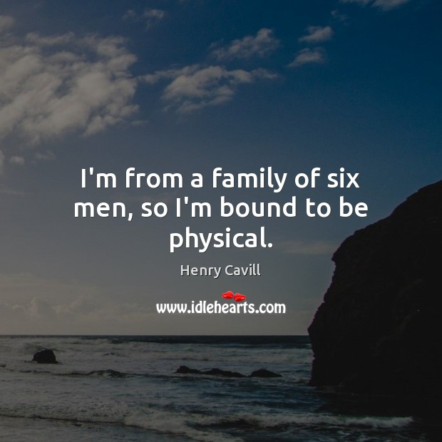 I'm from a family of six men, so I'm bound to be physical. Henry Cavill Picture Quote
