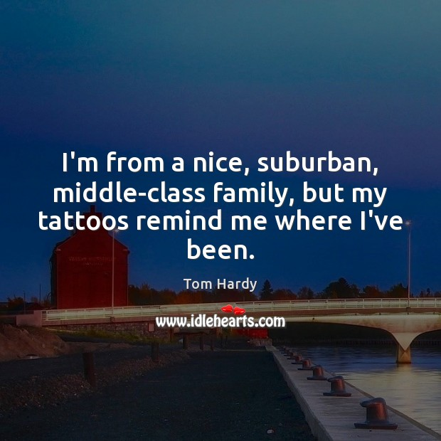 I'm from a nice, suburban, middle-class family, but my tattoos remind me where I've been. Tom Hardy Picture Quote