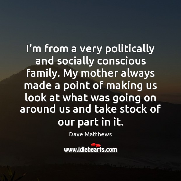 I'm from a very politically and socially conscious family. My mother always Dave Matthews Picture Quote